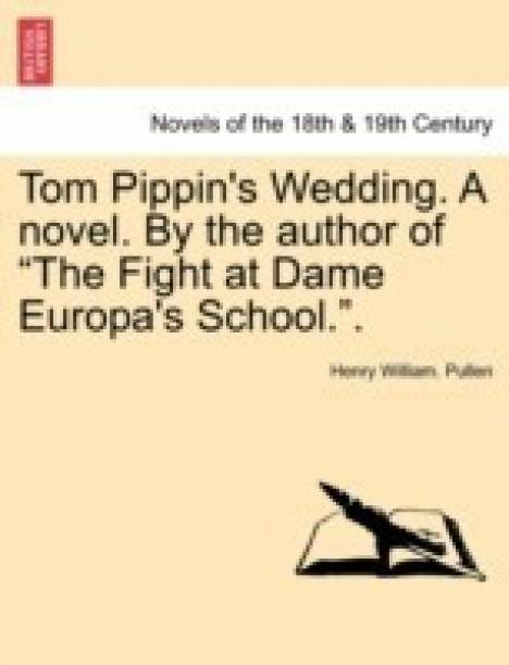 Tom Pippin's Wedding. a Novel. by the Author of the Fight at Dame Europa's School..
