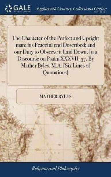 The Character of the Perfect and Upright Man; His Peaceful End Described; And Our Duty to Observe It Laid Down. in a Discourse on Psalm XXXVII. 37. by Mather Byles, M.A. [six Lines of Quotations]