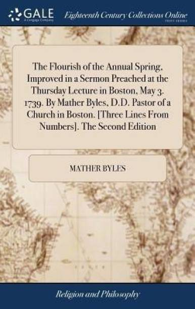 The Flourish of the Annual Spring, Improved in a Sermon Preached at the Thursday Lecture in Boston, May 3. 1739. by Mather Byles, D.D. Pastor of a Church in Boston. [three Lines from Numbers]. the Second Edition