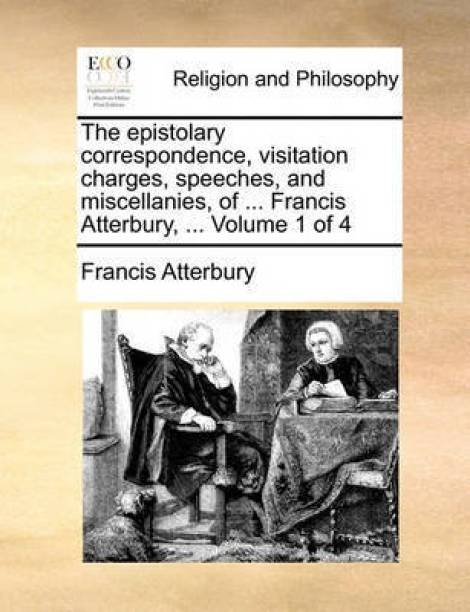 The Epistolary Correspondence, Visitation Charges, Speeches, and Miscellanies, of ... Francis Atterbury, ... Volume 1 of 4