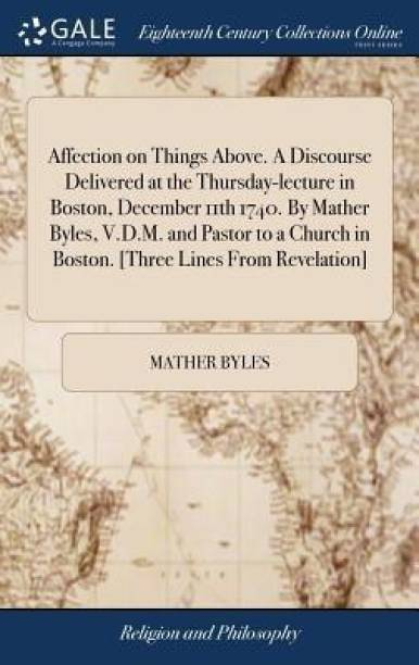 Affection on Things Above. a Discourse Delivered at the Thursday-Lecture in Boston, December 11th 1740. by Mather Byles, V.D.M. and Pastor to a Church in Boston. [three Lines from Revelation]
