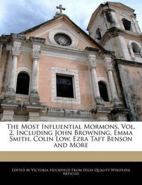 An Unauthorized Guide to the Most Influential Mormons, Vol. 2, Including John Browning, Emma Smith, Colin Low, Ezra Taft Benson and More
