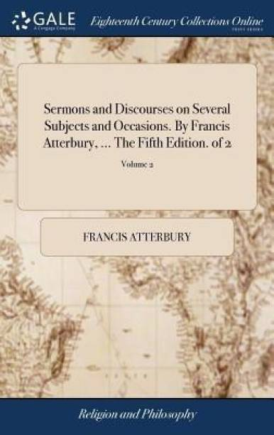 Sermons and Discourses on Several Subjects and Occasions. by Francis Atterbury, ... the Fifth Edition. of 2; Volume 2