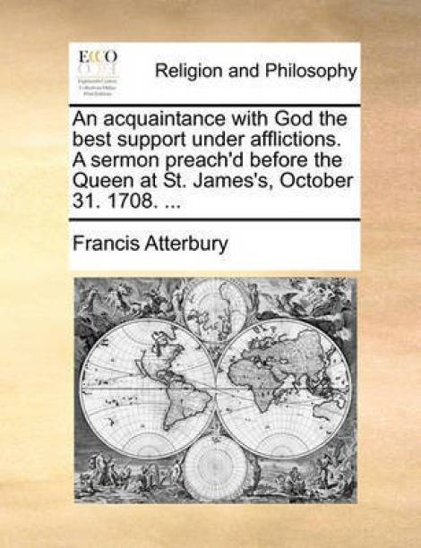 An Acquaintance with God the Best Support Under Afflictions. a Sermon Preach'd Before the Queen at St. James's, October 31. 1708. ...