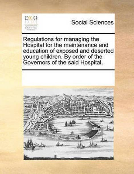 Regulations for managing the Hospital for the maintenance and education of exposed and deserted young children. By order of the Governors of the said Hospital.