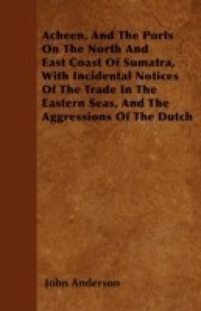 Acheen, And The Ports On The North And East Coast Of Sumatra, With Incidental Notices Of The Trade In The Eastern Seas, And The Aggressions Of The Dutch