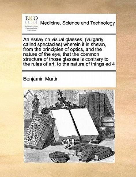 An Essay on Visual Glasses, (Vulgarly Called Spectacles) Wherein It Is Shewn, from the Principles of Optics, and the Nature of the Eye, That the Common Structure of Those Glasses Is Contrary to the Rules of Art, to the Nature of Things Ed 4