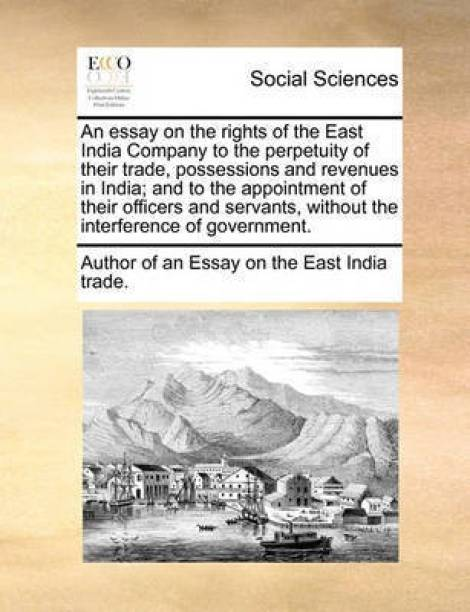 An Essay on the Rights of the East India Company to the Perpetuity of Their Trade, Possessions and Revenues in India; And to the Appointment of Their Officers and Servants, Without the Interference of Government.