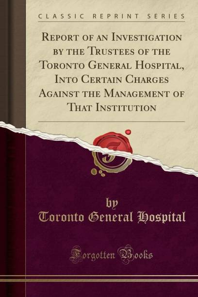 Report of an Investigation by the Trustees of the Toronto General Hospital, Into Certain Charges Against the Management of That Institution (Classic Reprint)