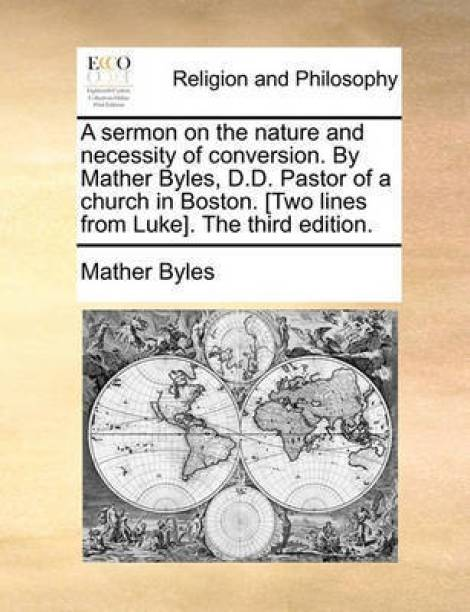 A Sermon on the Nature and Necessity of Conversion. by Mather Byles, D.D. Pastor of a Church in Boston. [two Lines from Luke]. the Third Edition.