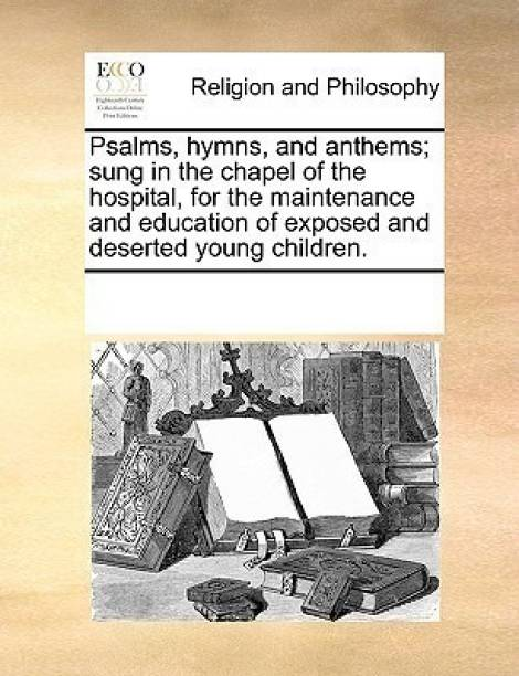 Psalms, Hymns, and Anthems; Sung in the Chapel of the Hospital, for the Maintenance and Education of Exposed and Deserted Young Children.