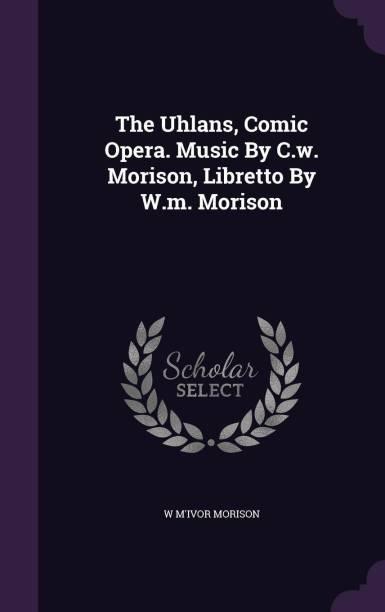 The Uhlans, Comic Opera. Music by C.W. Morison, Libretto by W.M. Morison