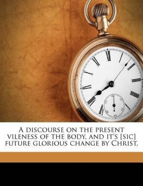 A Discourse on the Present Vileness of the Body, and It's [Sic] Future Glorious Change by Christ.