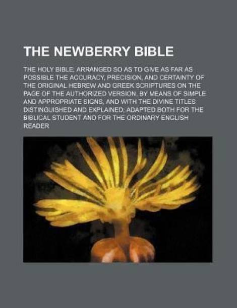 The Newberry Bible; The Holy Bible Arranged So as to Give as Far as Possible the Accuracy, Precision, and Certainty of the Original Hebrew and Greek S