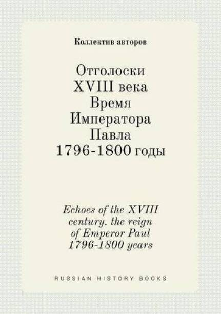 Echoes of the XVIII Century. the Reign of Emperor Paul 1796-1800 Years