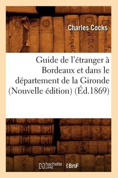Guide de l'Etranger A Bordeaux Et Dans Le Departement de la Gironde (Nouvelle Edition) (Ed.1869)
