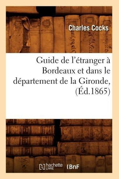 Guide de l'Etranger A Bordeaux Et Dans Le Departement de la Gironde, (Ed.1865)