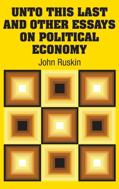 Unto This Last and Other Essays on Political Economy