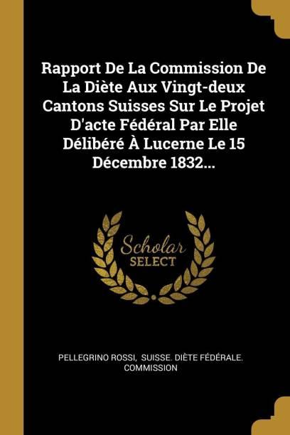 Rapport de la Commission de la Di te Aux Vingt-Deux Cantons Suisses Sur Le Projet d'Acte F d ral Par Elle D lib r Lucerne Le 15 D cembre 1832...