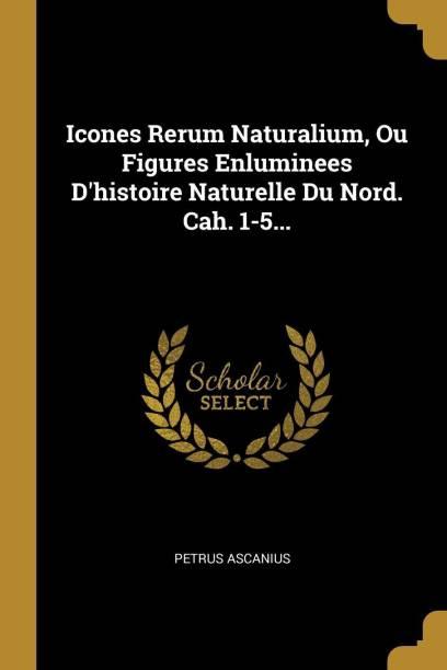 Icones Rerum Naturalium, Ou Figures Enluminees d'Histoire Naturelle Du Nord. Cah. 1-5...