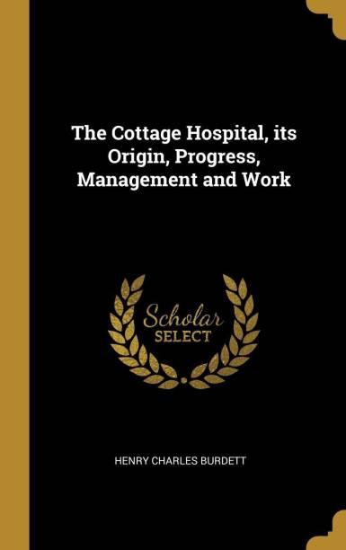 The Cottage Hospital, Its Origin, Progress, Management and Work