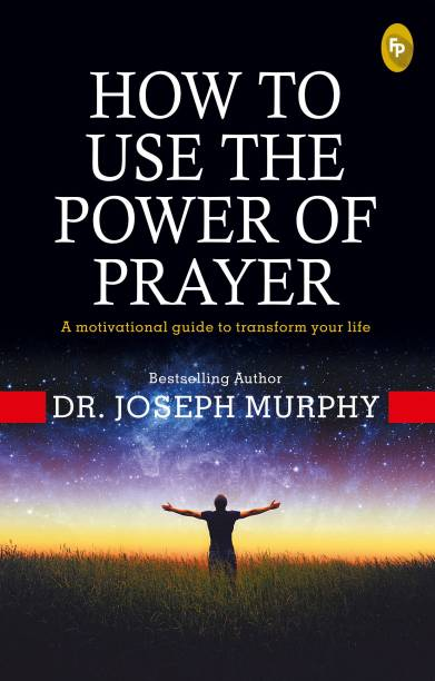 How To Use The Power Of Prayer: A motivational guide to transform your life - A motivational guide to transform your life