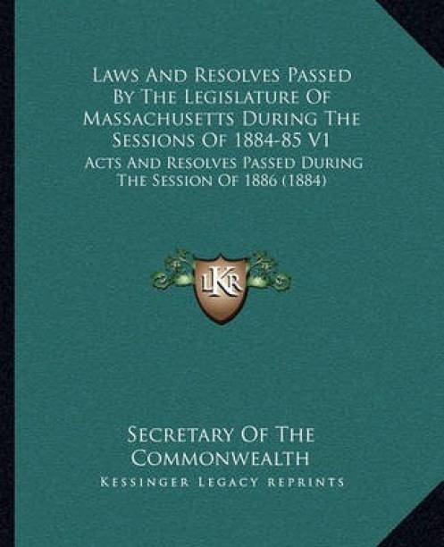 Laws And Resolves Passed By The Legislature Of Massachusetts During The Sessions Of 1884-85 V1