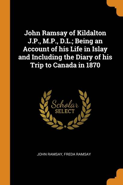 John Ramsay of Kildalton J.P., M.P., D.L.; Being an Account of His Life in Islay and Including the Diary of His Trip to Canada in 1870