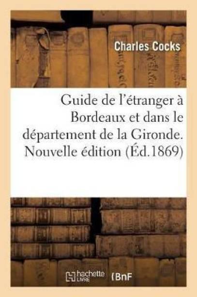 Guide de l'Etranger A Bordeaux Et Dans Le Departement de la Gironde. Nouvelle Edition