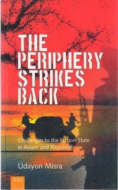 The Periphery Strikes Back : Challenges to the Nation State in Assam and Nagaland - Challenges to the Nation-State in Assam and Nagaland
