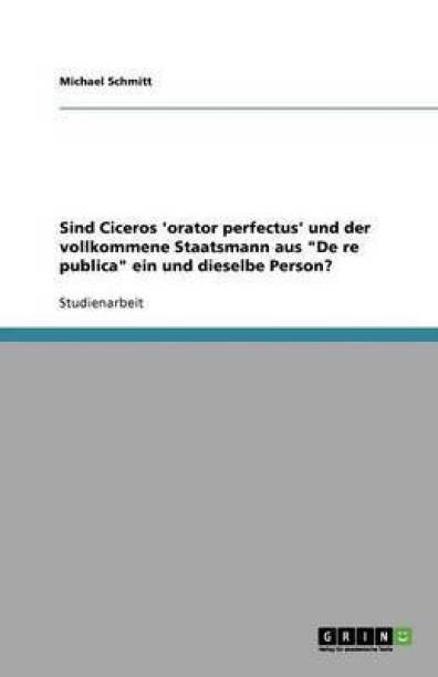 Sind Ciceros 'orator perfectus' und der vollkommene Staatsmann aus De re publica ein und dieselbe Person?