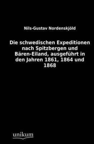 Die Schwedischen Expeditionen Nach Spitzbergen Und B ren-Eiland, Ausgef hrt in Den Jahren 1861, 1864 Und 1868