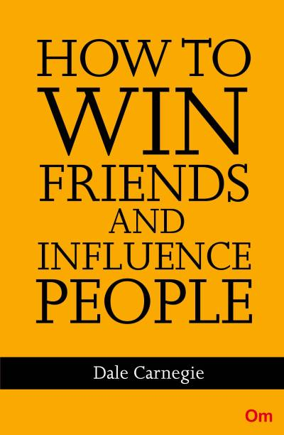 How to Win Friends and Influence People - The First and Still the Best Book of Its kind on Self-Help