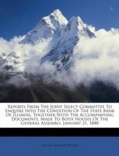 Reports from the Joint Select Committee to Enquire Into the Condition of the State Bank of Illinois, Together with the Accompanying Documents, Made to Both Houses of the General Assembly, January 21, 1840