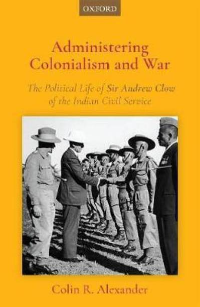 Administering Colonialism and War - The Political Life of Sir Andrew Clow of the Indian Civil Service