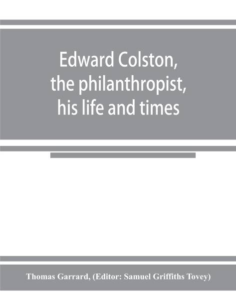 Edward Colston, the philanthropist, his life and times; including a Memoir of his father; the result of a laborious investigation into the archives of the city