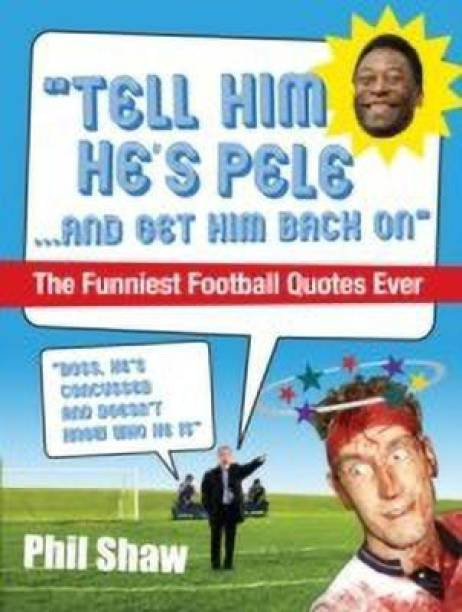 Tell Him He's Pele - The Greatest Collection of Humorous Football Quotations Ever!