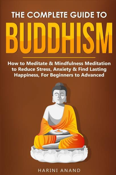 The Complete Guide to Buddhism, How to Meditate & Mindfulness Meditation to Reduce Stress, Anxiety & Find Lasting Happiness, For Beginners to Advanced (3 in 1 Bundle)