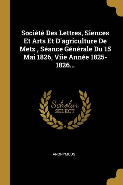 Societe Des Lettres, Siences Et Arts Et D'agriculture De Metz, Seance Generale Du 15 Mai 1826, Viie Annee 1825-1826...