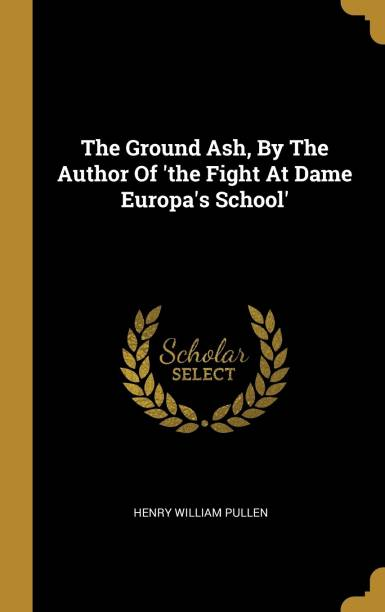 The Ground Ash, By The Author Of 'the Fight At Dame Europa's School'