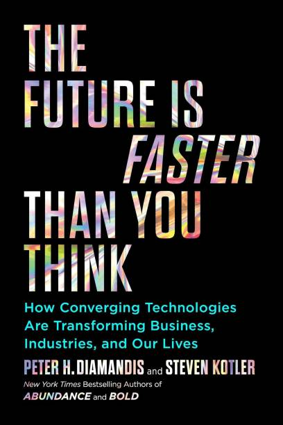 The Future Is Faster Than You Think - How Converging Technologies are Transforming Business, Industries, and Our Lives