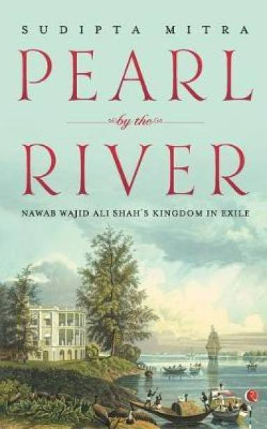 Pearl by the River - Nawab Wajid Ali Shah's Kingdom in Exile