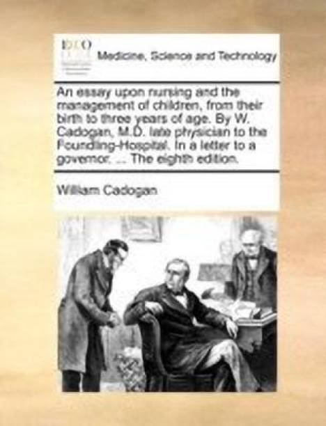 An Essay Upon Nursing and the Management of Children, from Their Birth to Three Years of Age. by W. Cadogan, M.D. Late Physician to the Foundling-Hospital. in a Letter to a Governor. ... the Eighth Edition.