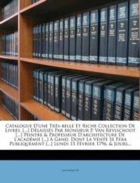 Catalogue d'Une Tr s-Belle Et Riche Collection de Livres, [...] D laiss s Par Monsieur P. Van Reysschoot [...] Peintre & Professeur d'Architecture de l'Acad mie [...] Gand. Dont La Vente Se Fera Publiquement [...] Lundi 15 F vrier 1796, & Jours...
