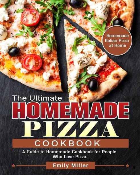 The Ultimate Homemade Pizza Cookbook