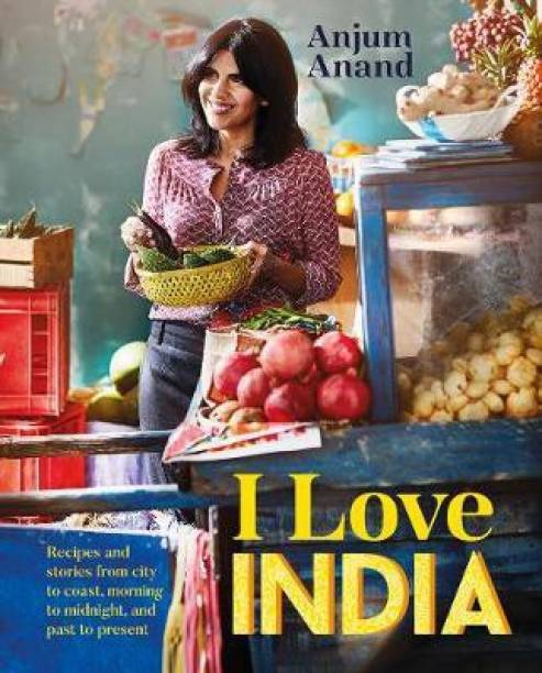 I Love India - Recipes and Stories from City to Coast, Morning to Midnight, and Past to Present