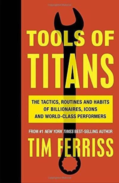 Tools of Titans - The Tactis, Routines and Habits of Billionaires, Icons and World - Class Performers