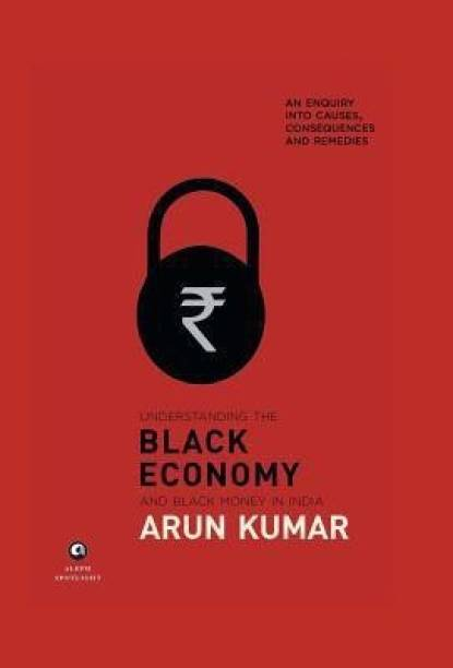 Understanding The Black Economy And Black Money In India - An Enquiry into Causes, Consequences and Remedies