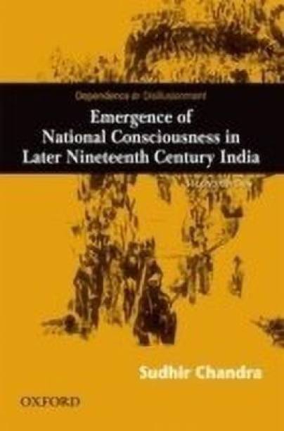 Dependence and Disillusionment - Emergence of National Consciousness in Later Nineteenth Century India