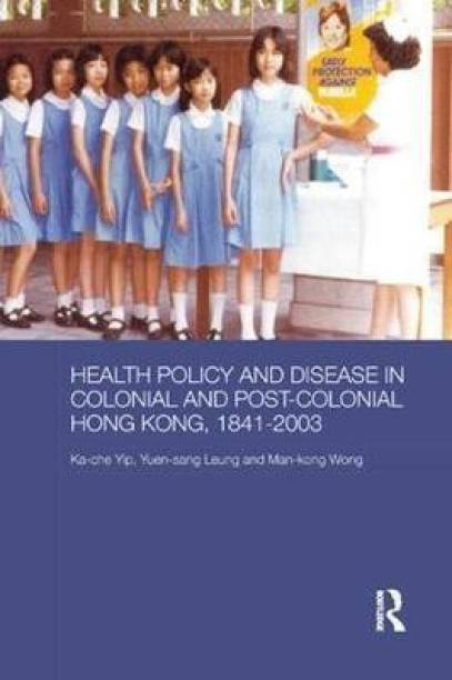 Health Policy and Disease in Colonial and Post-Colonial Hong Kong, 1841-2003